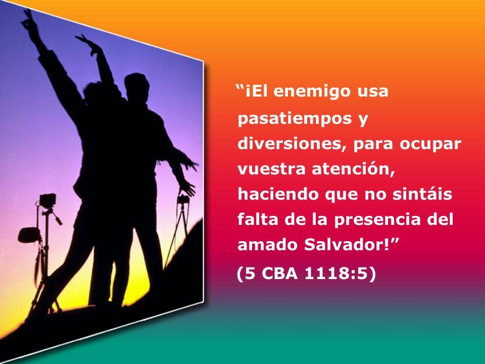 ¡El enemigo usa pasatiempos y diversiones, para ocupar vuestra atención, haciendo que no sintáis falta de la presencia del amado Salvador! (5 CBA 1118