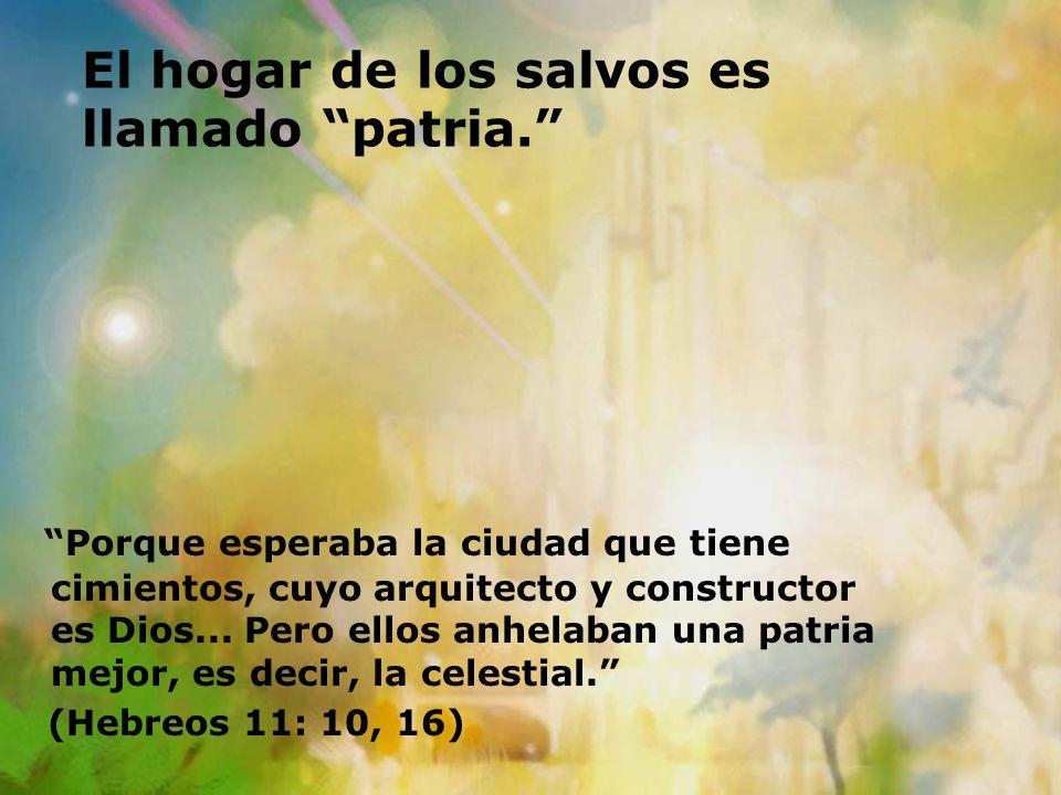 El hogar de los salvos es llamado patria. Porque esperaba la ciudad que tiene cimientos, cuyo arquitecto y constructor es Dios... Pero ellos anhelaban