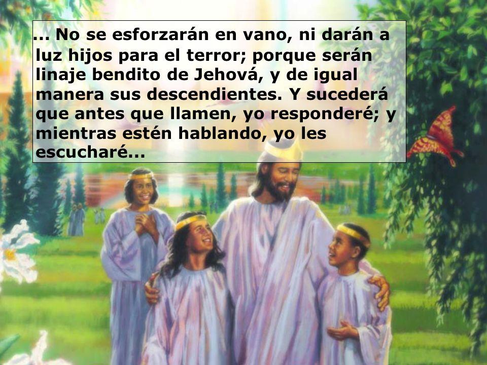 ... No se esforzarán en vano, ni darán a luz hijos para el terror; porque serán linaje bendito de Jehová, y de igual manera sus descendientes. Y suced