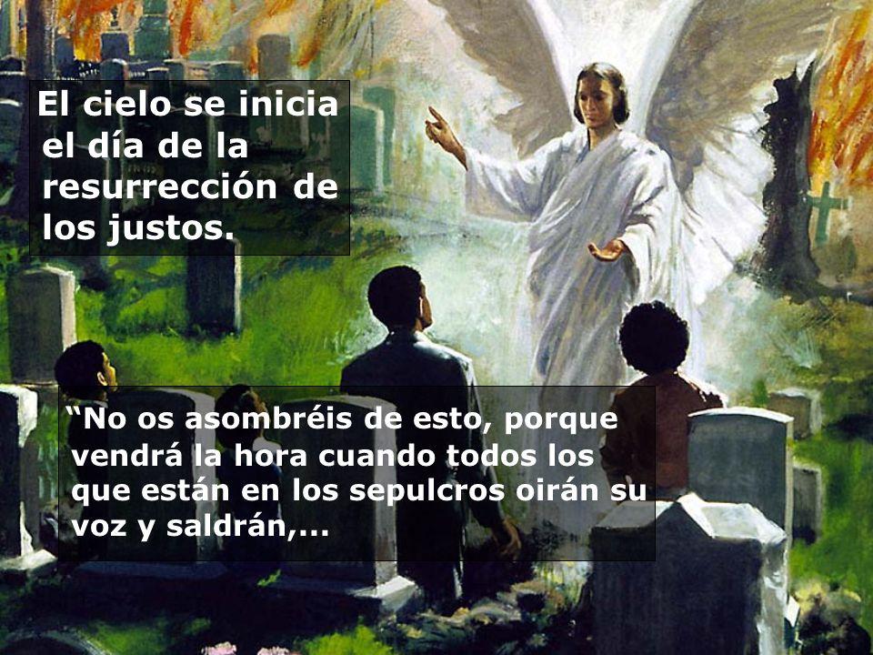 El cielo se inicia el día de la resurrección de los justos. No os asombréis de esto, porque vendrá la hora cuando todos los que están en los sepulcros