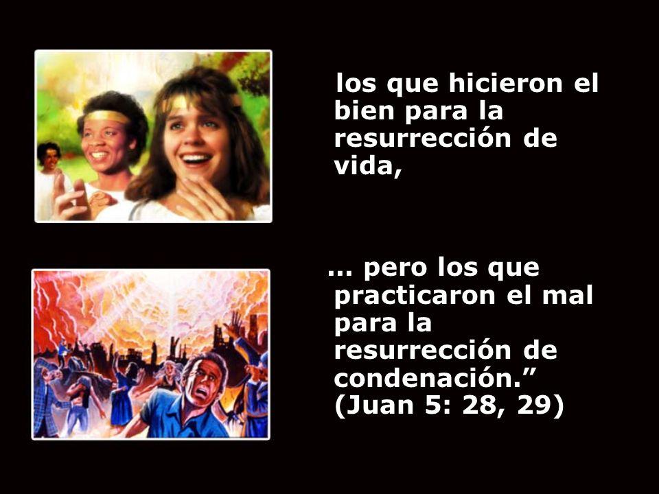 los que hicieron el bien para la resurrección de vida,... pero los que practicaron el mal para la resurrección de condenación. (Juan 5: 28, 29)