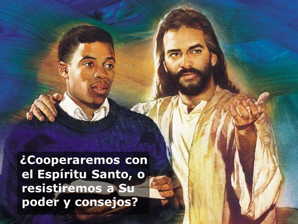 ¿Cooperaremos con el Espíritu Santo, o resistiremos a Su poder y consejos?