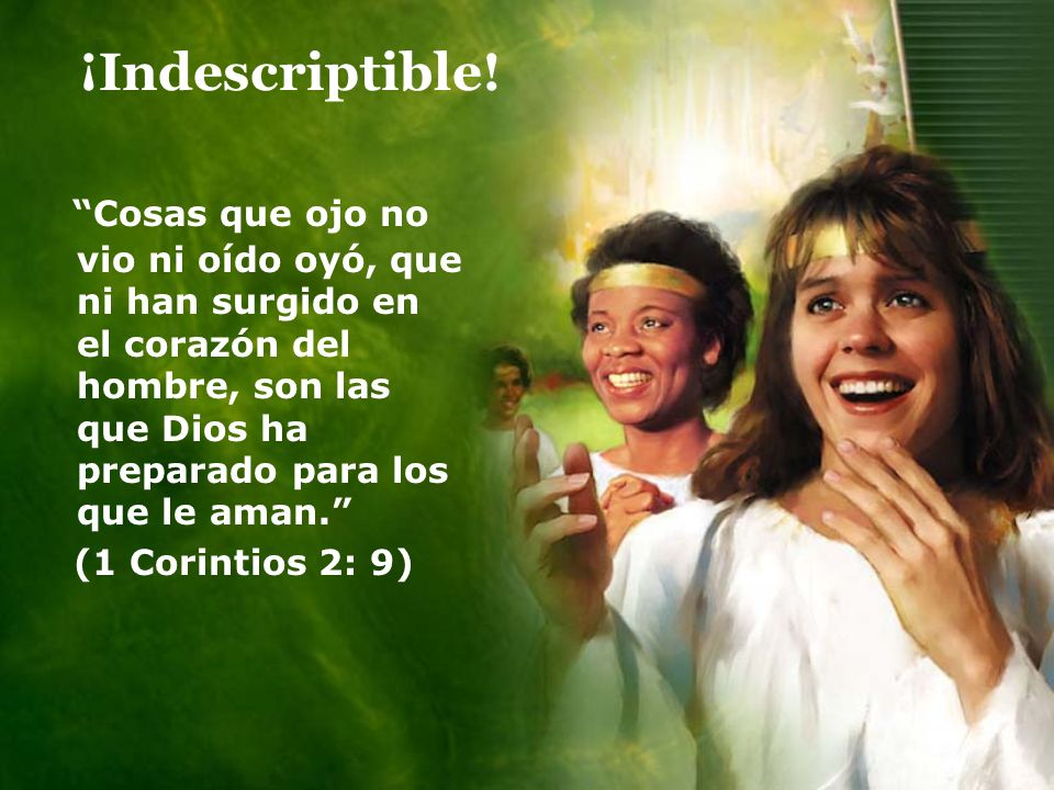¡Indescriptible! Cosas que ojo no vio ni oído oyó, que ni han surgido en el corazón del hombre, son las que Dios ha preparado para los que le aman. (1