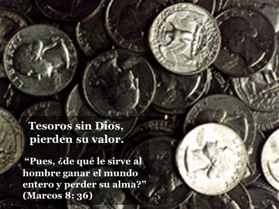 Pues, ¿de qué le sirve al hombre ganar el mundo entero y perder su alma? (Marcos 8: 36) Tesoros sin Dios, pierden su valor.