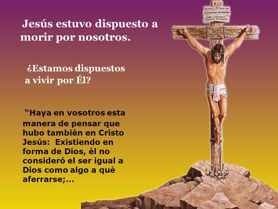 Jesús estuvo dispuesto a morir por nosotros. ¿Estamos dispuestos a vivir por Él? Haya en vosotros esta manera de pensar que hubo también en Cristo Jes