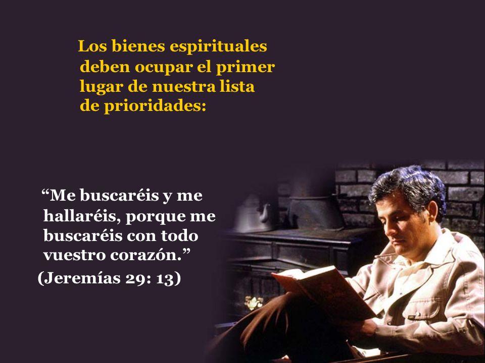 Los bienes espirituales deben ocupar el primer lugar de nuestra lista de prioridades: Me buscaréis y me hallaréis, porque me buscaréis con todo vuestr