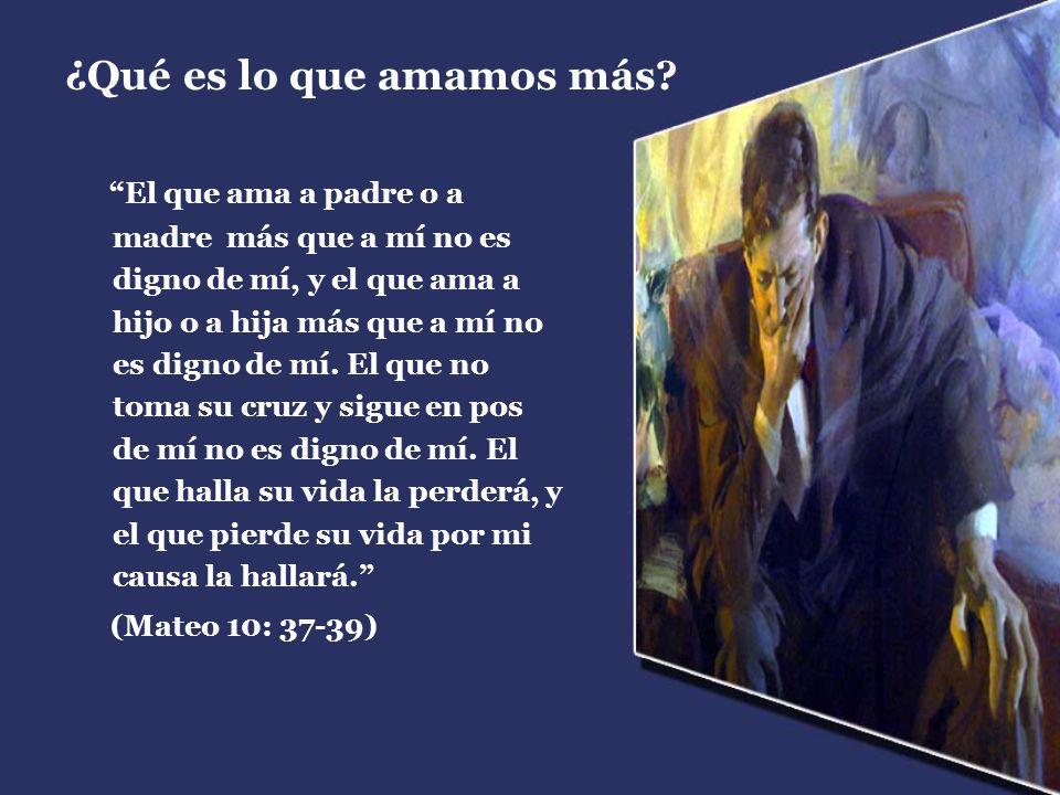 ¿Qué es lo que amamos más? El que ama a padre o a madre más que a mí no es digno de mí, y el que ama a hijo o a hija más que a mí no es digno de mí. E
