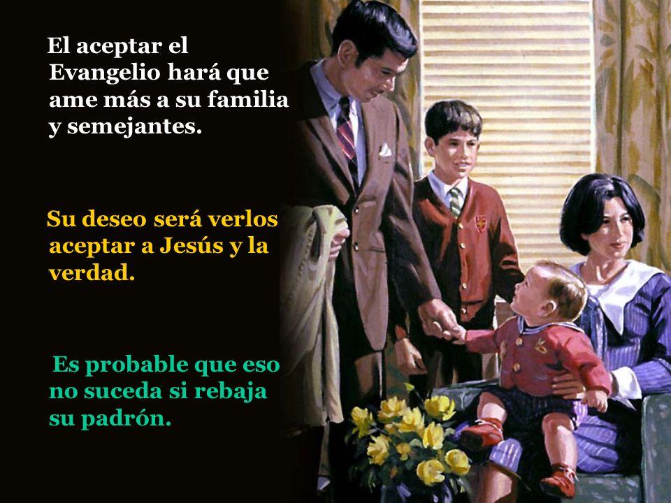 El aceptar el Evangelio hará que ame más a su familia y semejantes. Es probable que eso no suceda si rebaja su padrón. Su deseo será verlos aceptar a