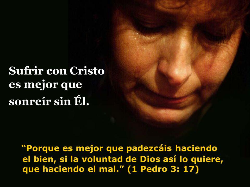 Sufrir con Cristo es mejor que sonreír sin Él. Porque es mejor que padezcáis haciendo el bien, si la voluntad de Dios así lo quiere, que haciendo el m