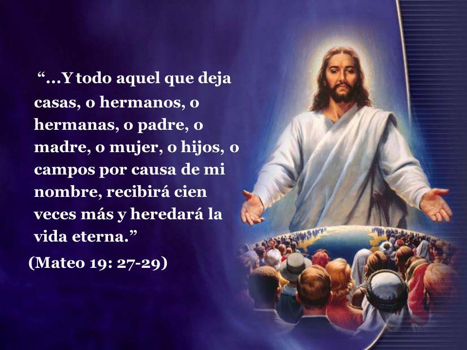 ...Y todo aquel que deja casas, o hermanos, o hermanas, o padre, o madre, o mujer, o hijos, o campos por causa de mi nombre, recibirá cien veces más y