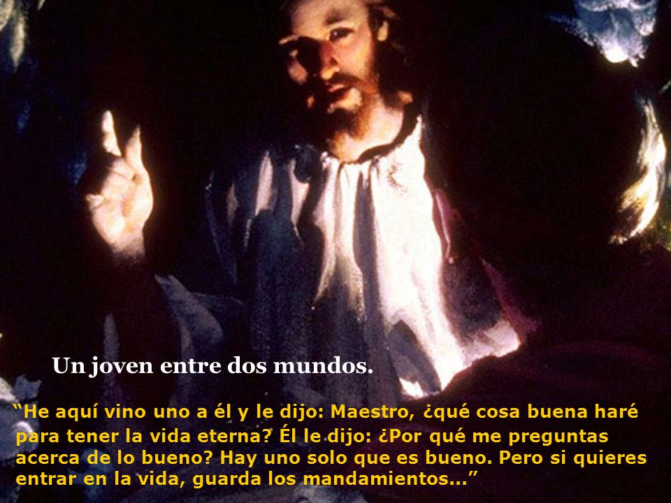 He aquí vino uno a él y le dijo: Maestro, ¿qué cosa buena haré para tener la vida eterna? Él le dijo: ¿Por qué me preguntas acerca de lo bueno? Hay un