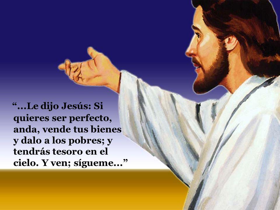 ...Le dijo Jesús: Si quieres ser perfecto, anda, vende tus bienes y dalo a los pobres; y tendrás tesoro en el cielo. Y ven; sígueme...
