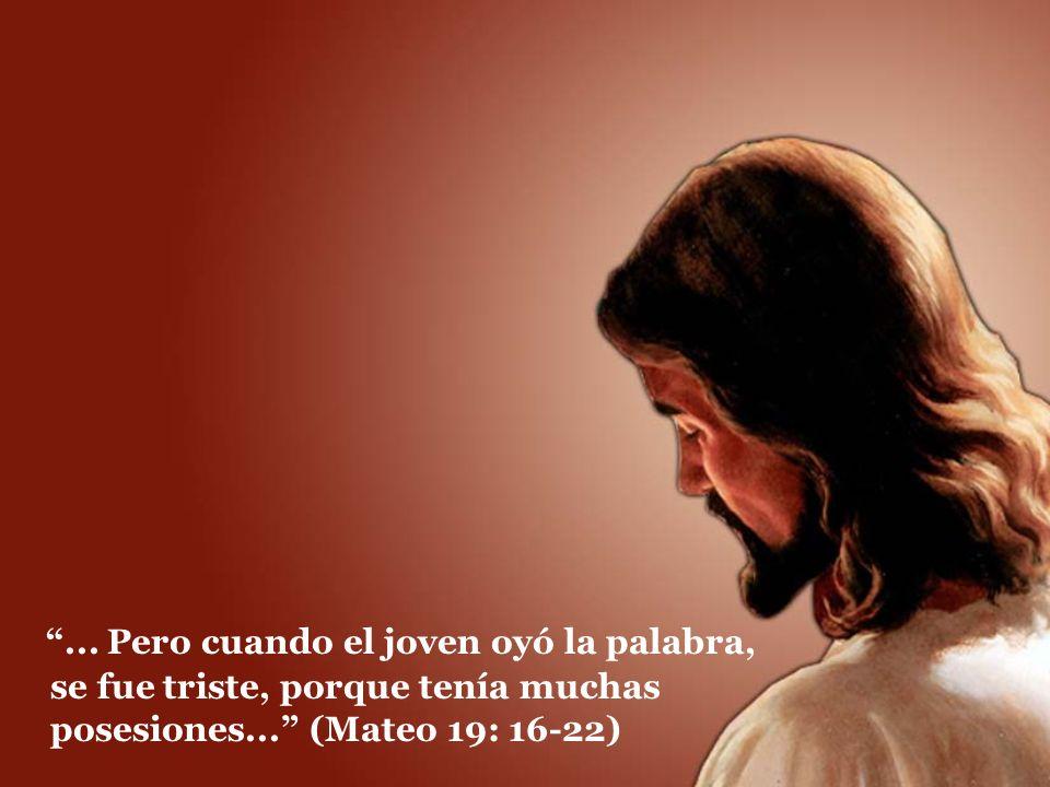 ... Pero cuando el joven oyó la palabra, se fue triste, porque tenía muchas posesiones... (Mateo 19: 16-22)