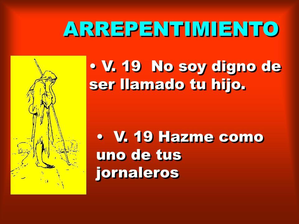 ARREPENTIMIENTO V. 19 No soy digno de ser llamado tu hijo. V. 19 Hazme como uno de tus jornaleros