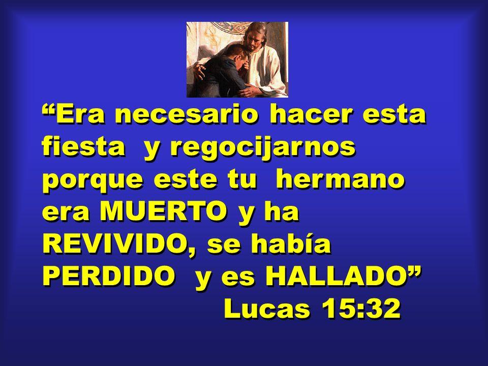 Era necesario hacer esta fiesta y regocijarnos porque este tu hermano era MUERTO y ha REVIVIDO, se había PERDIDO y es HALLADO Lucas 15:32 Era necesari
