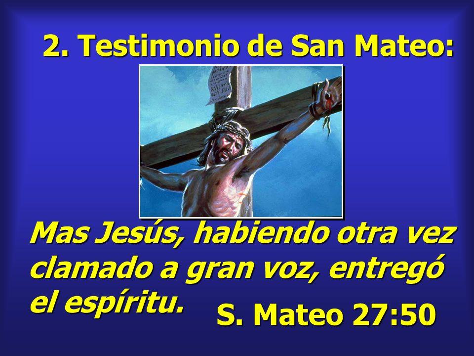 2. Testimonio de San Mateo: S. Mateo 27:50 Mas Jesús, habiendo otra vez clamado a gran voz, entregó el espíritu.