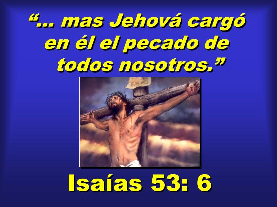 ... mas Jehová cargó en él el pecado de todos nosotros.... mas Jehová cargó en él el pecado de todos nosotros. Isaías 53: 6