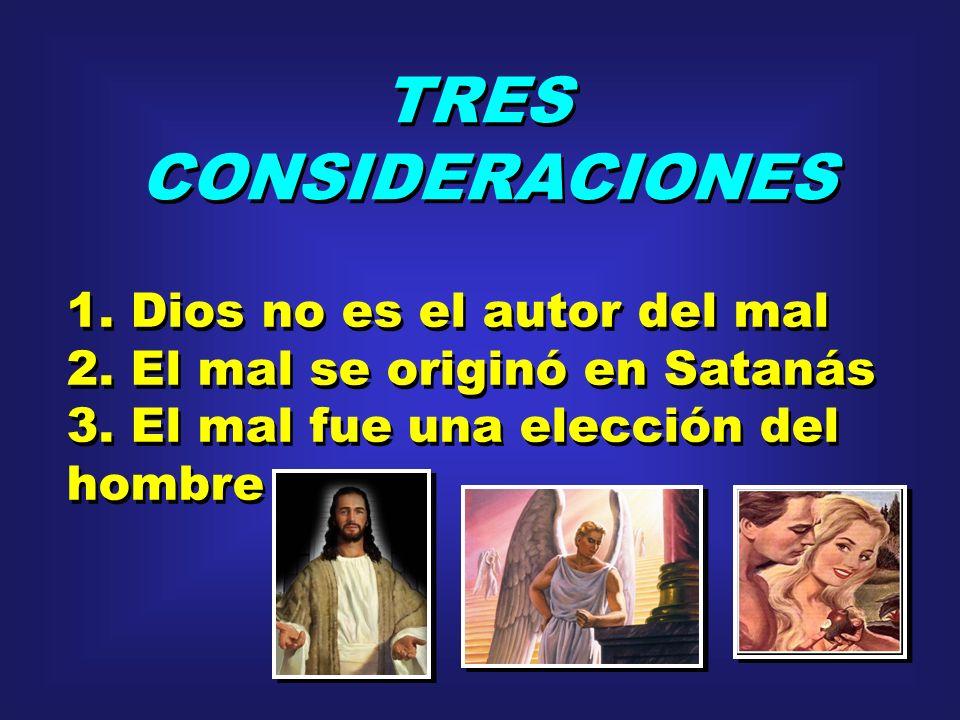 TRES CONSIDERACIONES TRES CONSIDERACIONES 1. Dios no es el autor del mal 2. El mal se originó en Satanás 3. El mal fue una elección del hombre 1. Dios