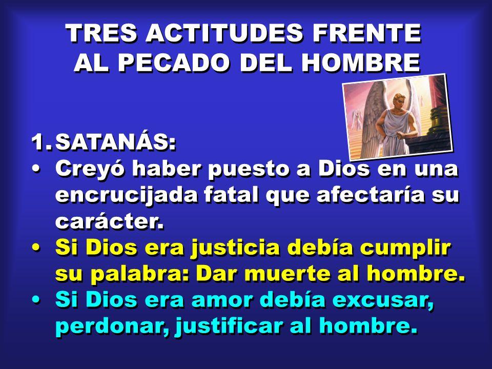 TRES ACTITUDES FRENTE AL PECADO DEL HOMBRE TRES ACTITUDES FRENTE AL PECADO DEL HOMBRE 1.SATANÁS: Creyó haber puesto a Dios en una encrucijada fatal qu