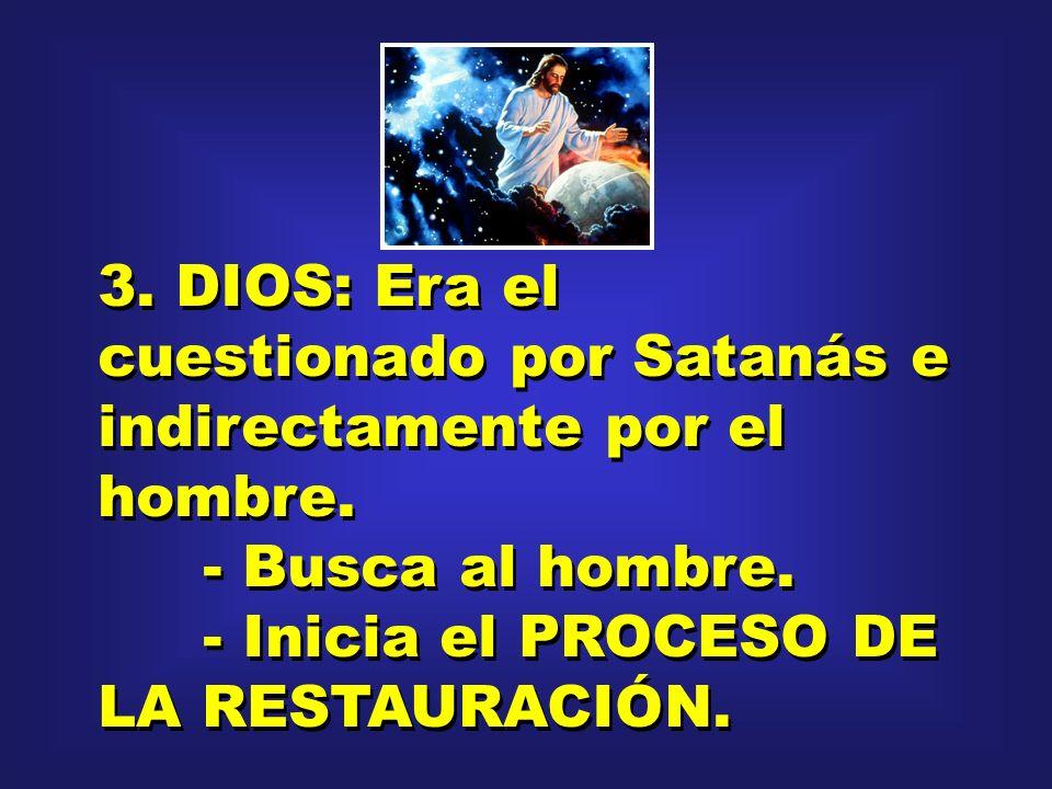 3. DIOS: Era el cuestionado por Satanás e indirectamente por el hombre. - Busca al hombre. - Inicia el PROCESO DE LA RESTAURACIÓN. 3. DIOS: Era el cue