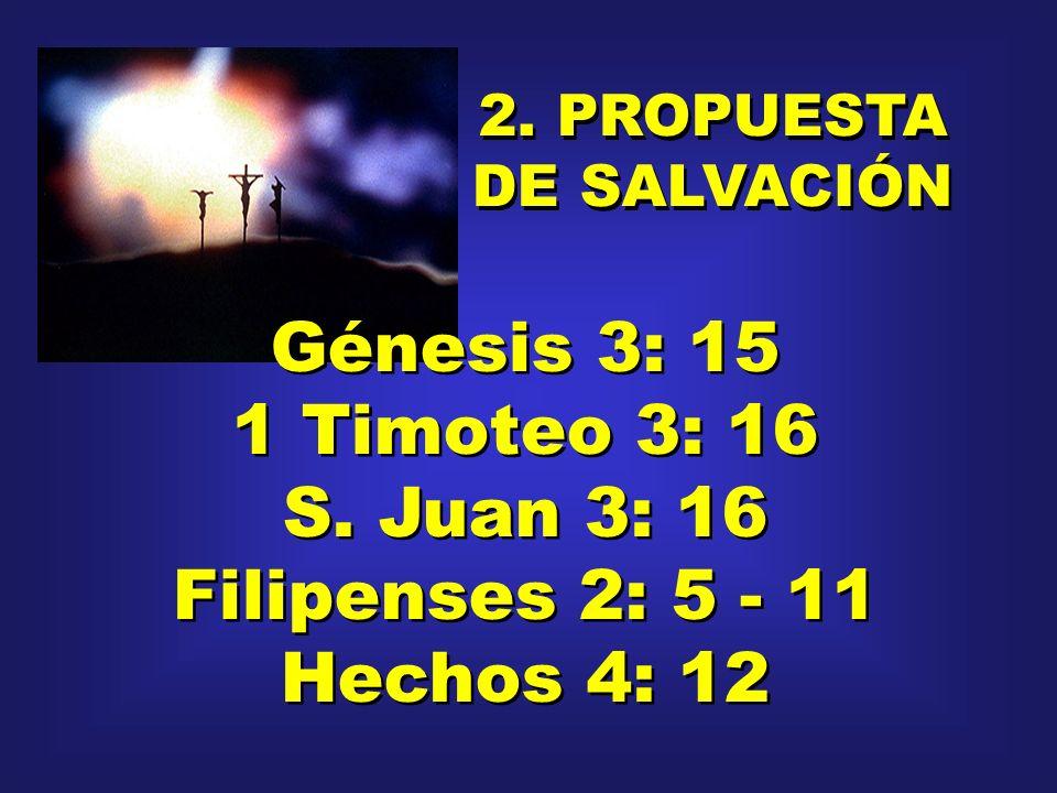 2. PROPUESTA DE SALVACIÓN 2. PROPUESTA DE SALVACIÓN Génesis 3: 15 1 Timoteo 3: 16 S. Juan 3: 16 Filipenses 2: 5 - 11 Hechos 4: 12 Génesis 3: 15 1 Timo