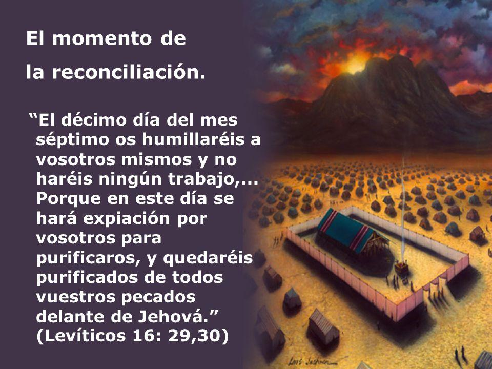 El momento de la reconciliación. El décimo día del mes séptimo os humillaréis a vosotros mismos y no haréis ningún trabajo,... Porque en este día se h