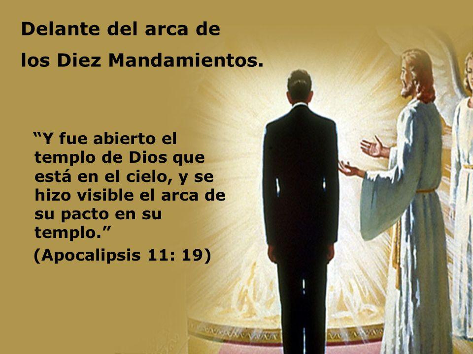 Delante del arca de los Diez Mandamientos. Y fue abierto el templo de Dios que está en el cielo, y se hizo visible el arca de su pacto en su templo. (