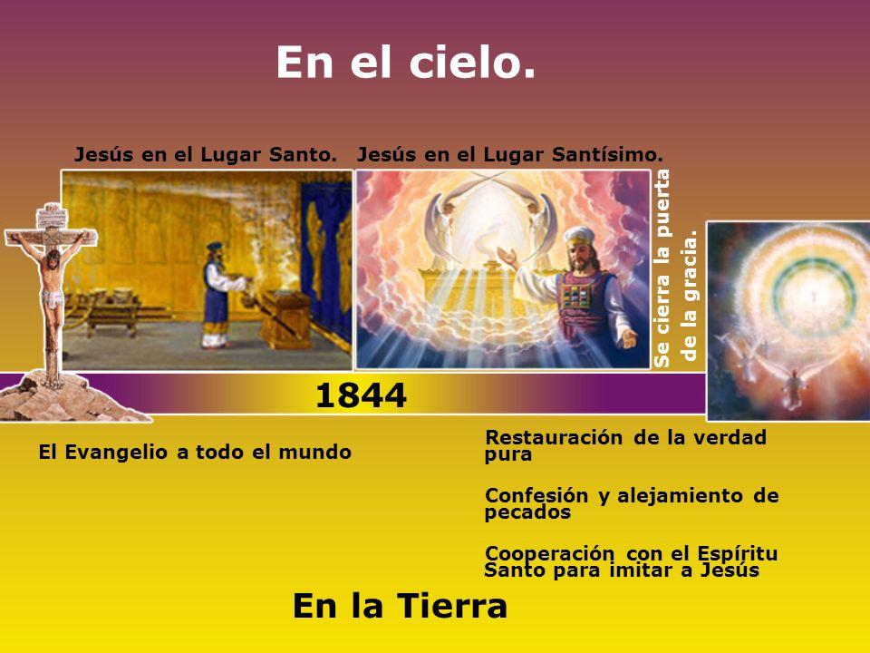 En el cielo. Jesús en el Lugar Santo.Jesús en el Lugar Santísimo. Se cierra la puerta de la gracia. El Evangelio a todo el mundo 1844 En la Tierra Res