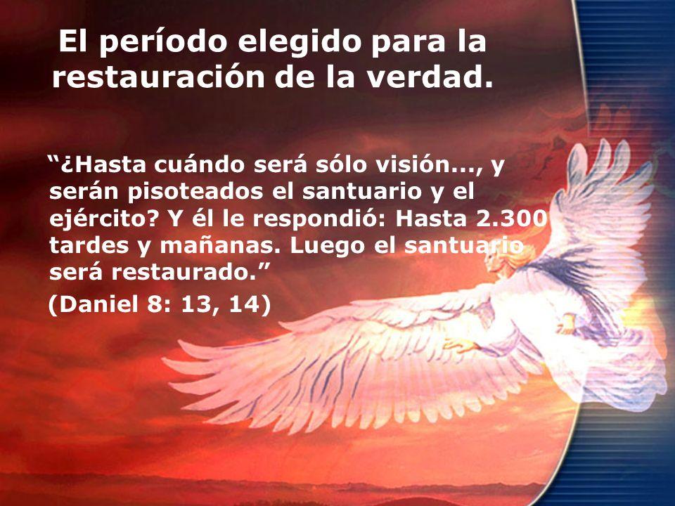 El período elegido para la restauración de la verdad. ¿Hasta cuándo será sólo visión..., y serán pisoteados el santuario y el ejército? Y él le respon
