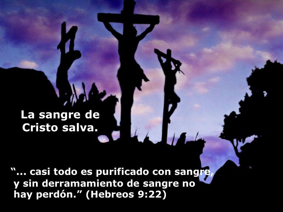 La sangre de Cristo salva.... casi todo es purificado con sangre, y sin derramamiento de sangre no hay perdón. (Hebreos 9:22)