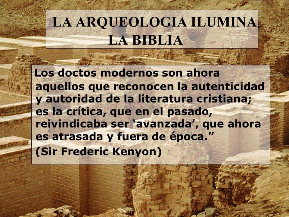 LA ARQUEOLOGIA ILUMINA LA BIBLIA Los doctos modernos son ahora aquellos que reconocen la autenticidad y autoridad de la literatura cristiana; es la cr