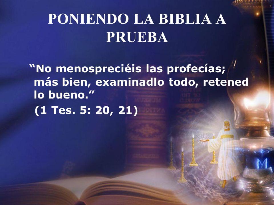 PONIENDO LA BIBLIA A PRUEBA No menospreciéis las profecías; más bien, examinadlo todo, retened lo bueno. (1 Tes. 5: 20, 21)