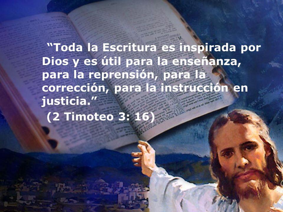 Toda la Escritura es inspirada por Dios y es útil para la enseñanza, para la reprensión, para la corrección, para la instrucción en justicia. (2 Timot