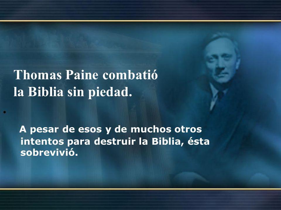 Thomas Paine combatió la Biblia sin piedad.. A pesar de esos y de muchos otros intentos para destruir la Biblia, ésta sobrevivió.