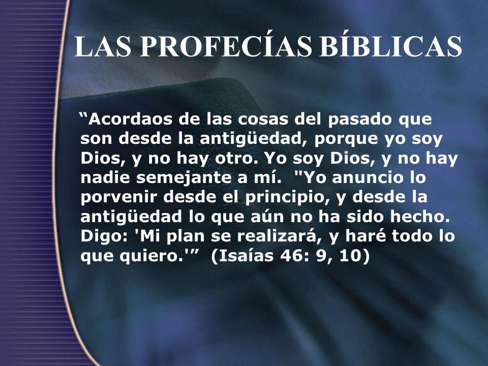 LAS PROFECÍAS BÍBLICAS Acordaos de las cosas del pasado que son desde la antigüedad, porque yo soy Dios, y no hay otro. Yo soy Dios, y no hay nadie se