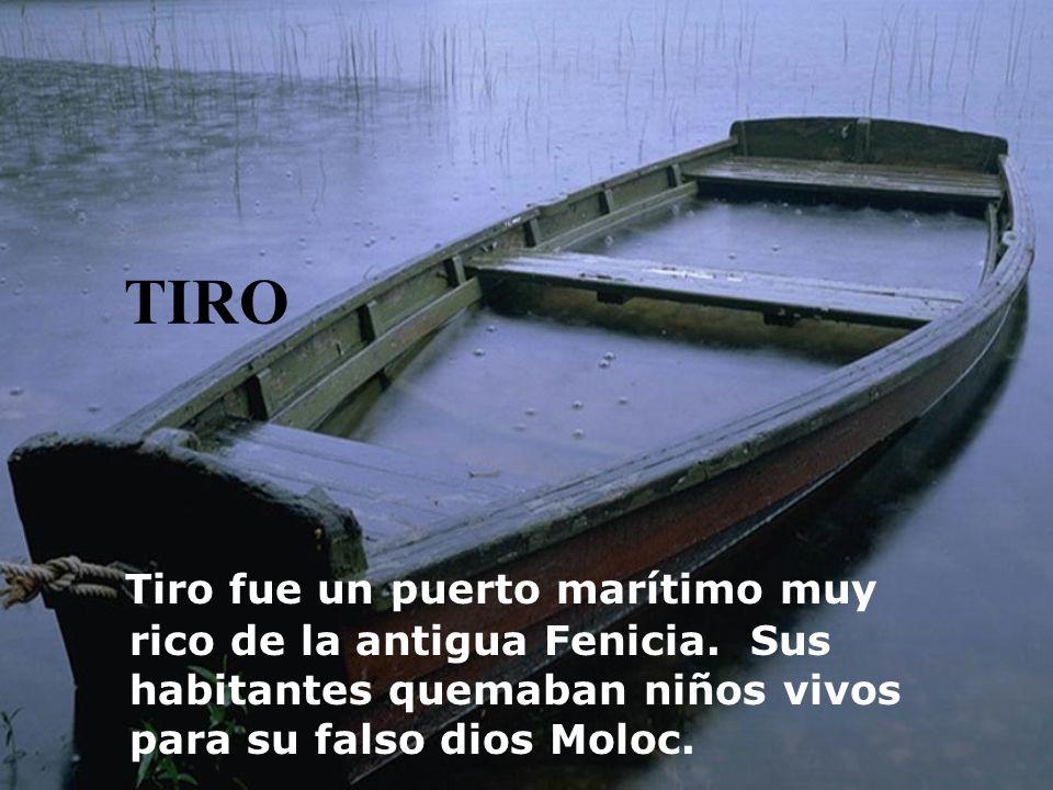 TIRO Tiro fue un puerto marítimo muy rico de la antigua Fenicia. Sus habitantes quemaban niños vivos para su falso dios Moloc.