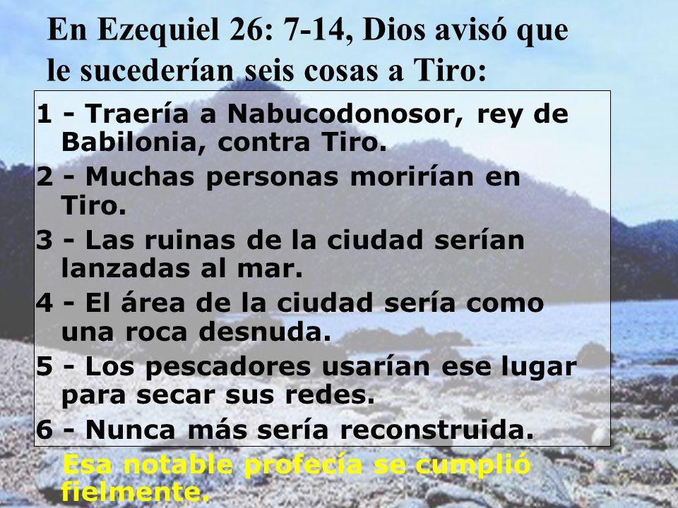 En Ezequiel 26: 7-14, Dios avisó que le sucederían seis cosas a Tiro: 1 - Traería a Nabucodonosor, rey de Babilonia, contra Tiro. 2 - Muchas personas