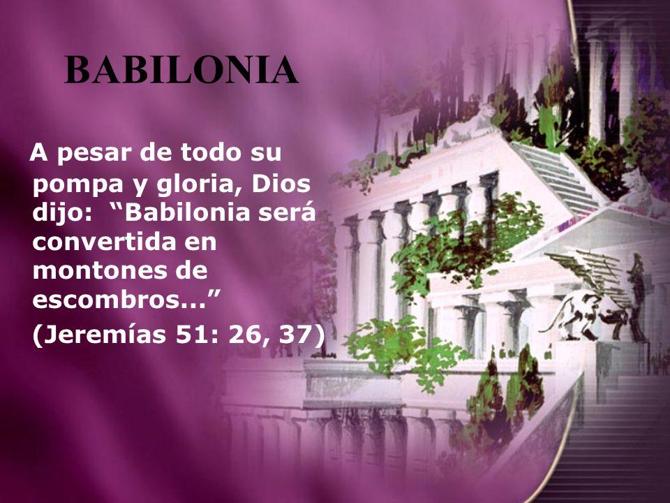BABILONIA A pesar de todo su pompa y gloria, Dios dijo: Babilonia será convertida en montones de escombros... (Jeremías 51: 26, 37)