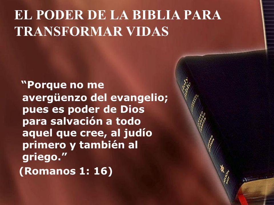 EL PODER DE LA BIBLIA PARA TRANSFORMAR VIDAS Porque no me avergüenzo del evangelio; pues es poder de Dios para salvación a todo aquel que cree, al jud