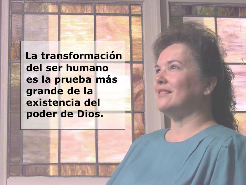 La transformación del ser humano es la prueba más grande de la existencia del poder de Dios.