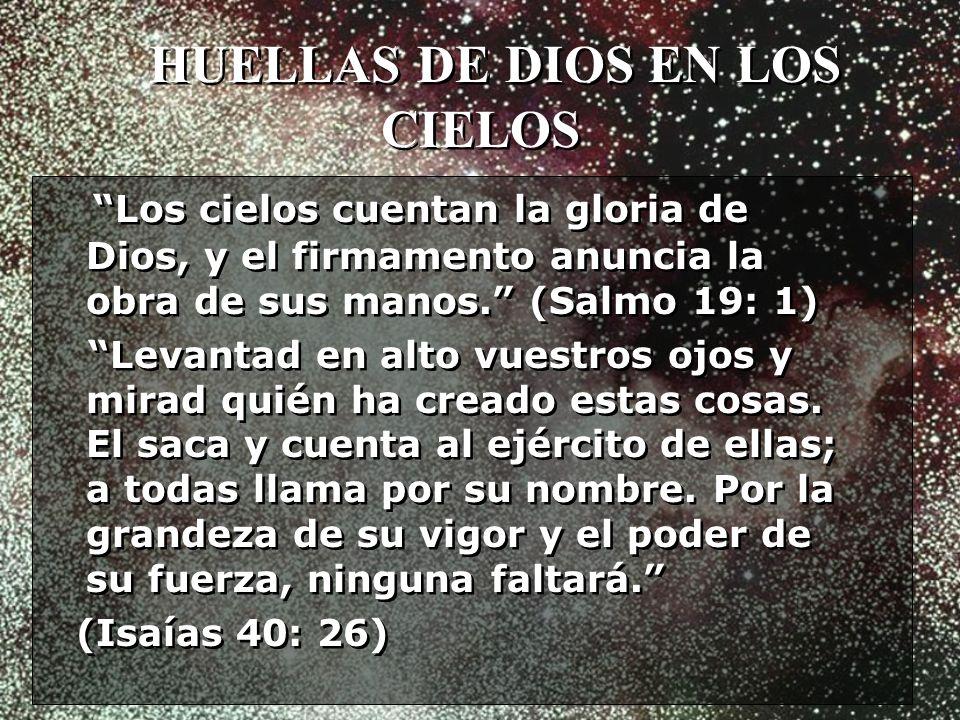 HUELLAS DE DIOS EN LOS CIELOS Los cielos cuentan la gloria de Dios, y el firmamento anuncia la obra de sus manos. (Salmo 19: 1) Levantad en alto vuest