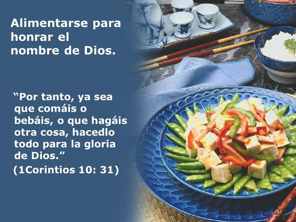 Alimentarse para honrar el nombre de Dios. Por tanto, ya sea que comáis o bebáis, o que hagáis otra cosa, hacedlo todo para la gloria de Dios. (1Corin