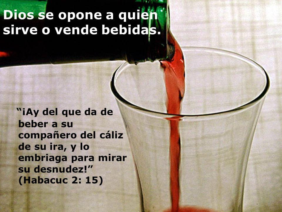 Dios se opone a quien sirve o vende bebidas. ¡Ay del que da de beber a su compañero del cáliz de su ira, y lo embriaga para mirar su desnudez! (Habacu