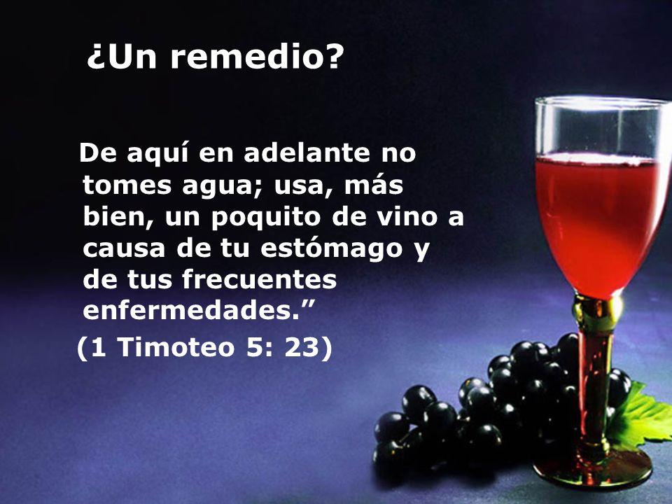 ¿Un remedio? De aquí en adelante no tomes agua; usa, más bien, un poquito de vino a causa de tu estómago y de tus frecuentes enfermedades. (1 Timoteo
