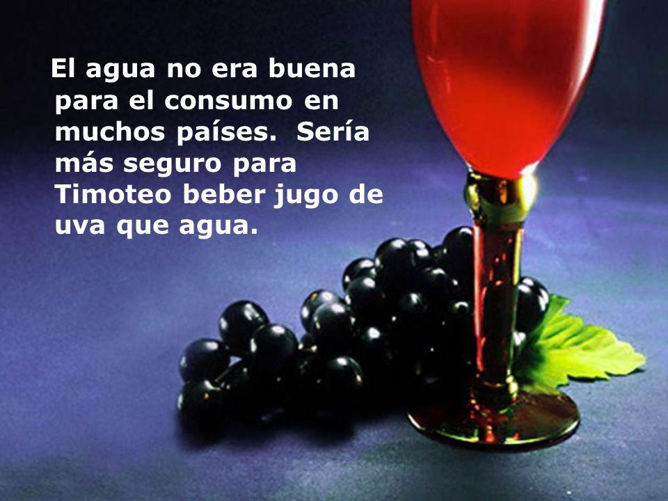 El agua no era buena para el consumo en muchos países. Sería más seguro para Timoteo beber jugo de uva que agua.