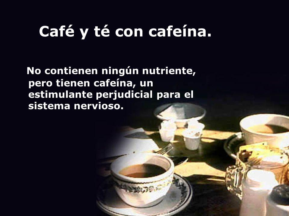 Café y té con cafeína. No contienen ningún nutriente, pero tienen cafeína, un estimulante perjudicial para el sistema nervioso.
