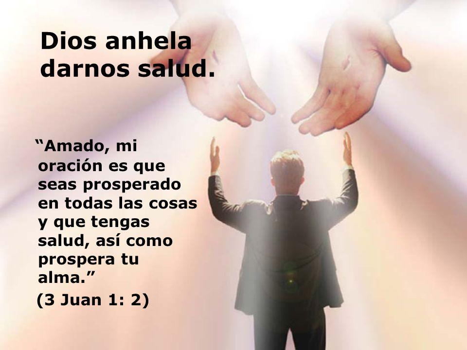Dios anhela darnos salud. Amado, mi oración es que seas prosperado en todas las cosas y que tengas salud, así como prospera tu alma. (3 Juan 1: 2)