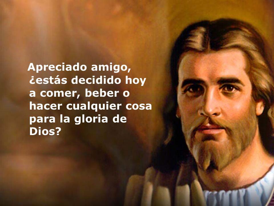 Apreciado amigo, ¿estás decidido hoy a comer, beber o hacer cualquier cosa para la gloria de Dios?
