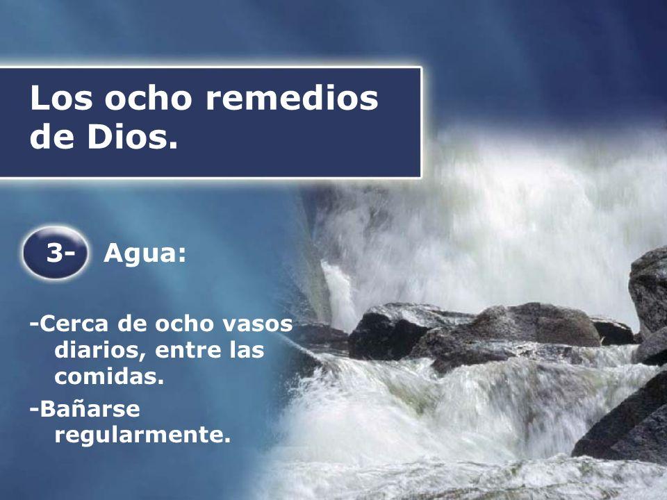 Los ocho remedios de Dios. 3- Agua: -Cerca de ocho vasos diarios, entre las comidas. -Bañarse regularmente.