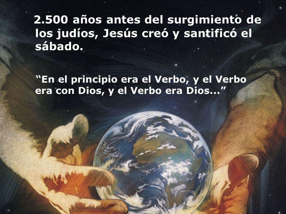 2.500 años antes del surgimiento de los judíos, Jesús creó y santificó el sábado. En el principio era el Verbo, y el Verbo era con Dios, y el Verbo er